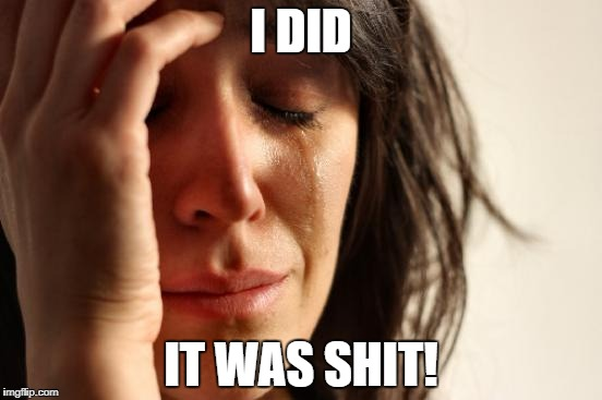First World Problems Meme | I DID IT WAS SHIT! | image tagged in memes,first world problems | made w/ Imgflip meme maker