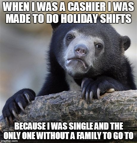 Confession Bear Meme | WHEN I WAS A CASHIER I WAS MADE TO DO HOLIDAY SHIFTS BECAUSE I WAS SINGLE AND THE ONLY ONE WITHOUT A FAMILY TO GO TO | image tagged in memes,confession bear | made w/ Imgflip meme maker
