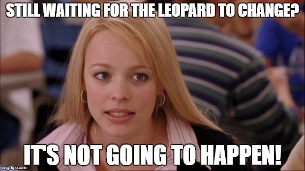 STILL WAITING FOR THE LEOPARD TO CHANGE? IT'S NOT GOING TO HAPPEN! | made w/ Imgflip meme maker