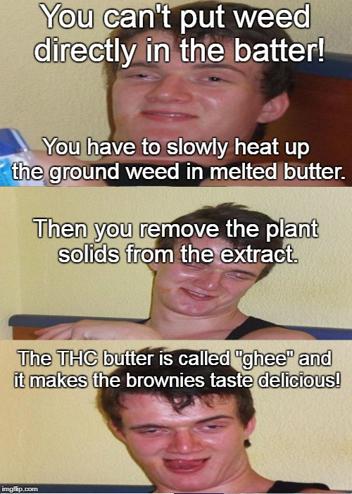 Recipe for success  | You can't put weed directly in the batter! You have to slowly heat up the ground weed in melted butter. Then you remove the plant solids fro | image tagged in 10 guy,weed,brownies,recipe,baking,edibles | made w/ Imgflip meme maker