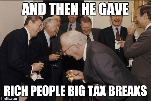 Government policy | AND THEN HE GAVE RICH PEOPLE BIG TAX BREAKS | image tagged in memes,laughing men in suits,tax break | made w/ Imgflip meme maker