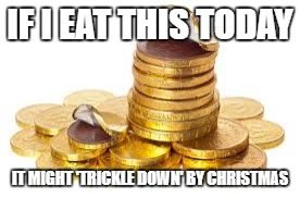 IF I EAT THIS TODAY IT MIGHT 'TRICKLE DOWN' BY CHRISTMAS | image tagged in trickle down,christmas | made w/ Imgflip meme maker