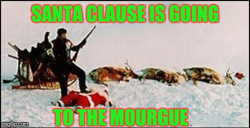 SANTA CLAUSE IS GOING TO THE MOURGUE | made w/ Imgflip meme maker