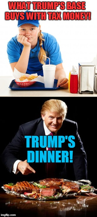 Happy Hungry Trumpy! | WHAT TRUMP'S BASE BUYS WITH TAX MONEY! TRUMP'S DINNER! | image tagged in donald trump approves,republicans | made w/ Imgflip meme maker