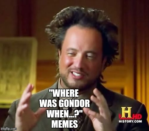 "Ancient Aliens Meme | ""WHERE WAS GONDOR WHEN...?"" MEMES 