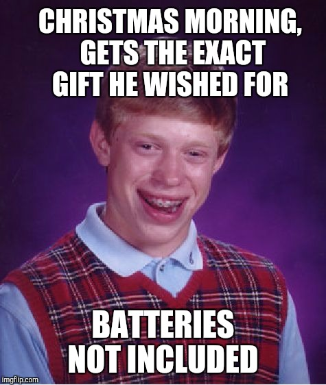 Bad Luck Brian Meme | CHRISTMAS MORNING, GETS THE EXACT GIFT HE WISHED FOR BATTERIES NOT INCLUDED | image tagged in memes,bad luck brian,christmas,christmas memes,jbmemegeek | made w/ Imgflip meme maker
