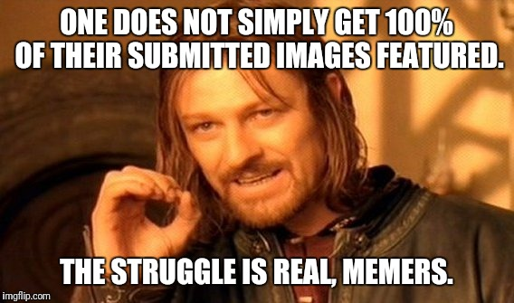 Memers' struggle | ONE DOES NOT SIMPLY GET 100% OF THEIR SUBMITTED IMAGES FEATURED. THE STRUGGLE IS REAL, MEMERS. | image tagged in memes,one does not simply,the struggle is real,memers,submitted images | made w/ Imgflip meme maker