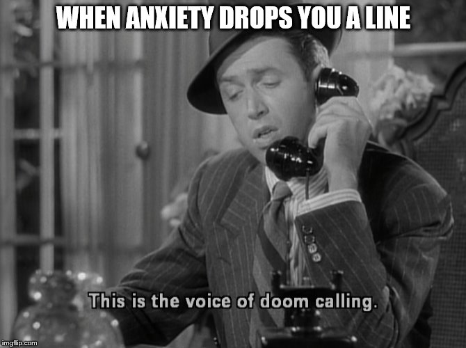 Anxiety calls Jimmy Stewart | WHEN ANXIETY DROPS YOU A LINE | image tagged in anxiety,jimmy stewart | made w/ Imgflip meme maker