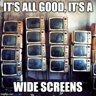 IT'S ALL GOOD, IT'S A WIDE SCREENS | made w/ Imgflip meme maker