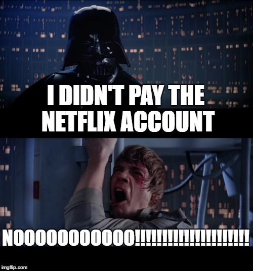 Star Wars No Meme | I DIDN'T PAY THE NETFLIX ACCOUNT NOOOOOOOOOOO!!!!!!!!!!!!!!!!!!!!! | image tagged in memes,star wars no | made w/ Imgflip meme maker