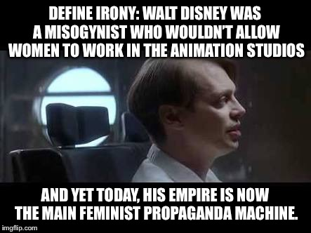 Steve Buscemi Irony | DEFINE IRONY: WALT DISNEY WAS A MISOGYNIST WHO WOULDN'T ALLOW WOMEN TO WORK IN THE ANIMATION STUDIOS AND YET TODAY, HIS EMPIRE IS NOW THE MA | image tagged in steve buscemi irony | made w/ Imgflip meme maker