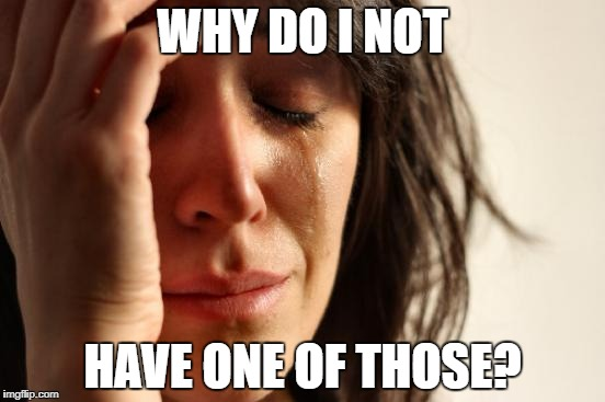 First World Problems Meme | WHY DO I NOT HAVE ONE OF THOSE? | image tagged in memes,first world problems | made w/ Imgflip meme maker