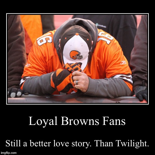 Loyal Browns Fans | Still a better love story. Than Twilight. | image tagged in funny,demotivationals | made w/ Imgflip demotivational maker