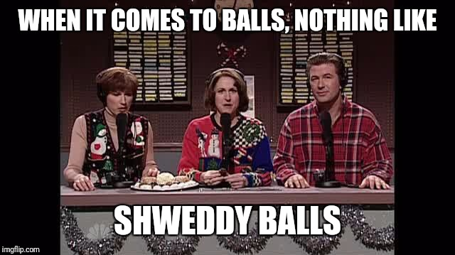 WHEN IT COMES TO BALLS, NOTHING LIKE SHWEDDY BALLS | made w/ Imgflip meme maker