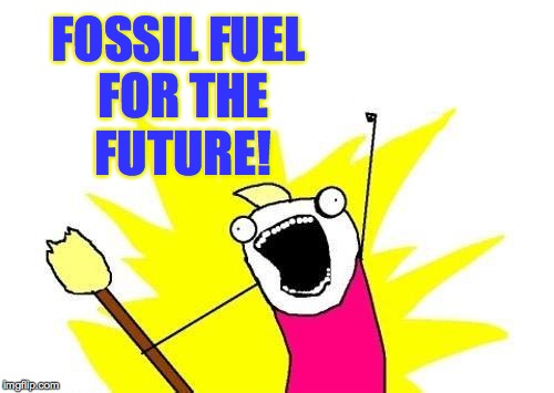 X All The Y Meme | FOSSIL FUEL FOR THE FUTURE! | image tagged in memes,x all the y | made w/ Imgflip meme maker
