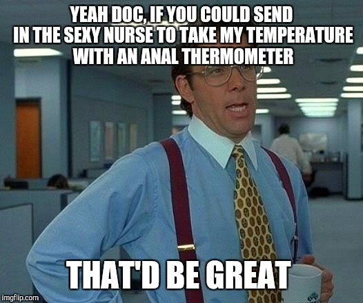 That Would Be Great Meme | YEAH DOC, IF YOU COULD SEND IN THE SEXY NURSE TO TAKE MY TEMPERATURE WITH AN ANAL THERMOMETER THAT'D BE GREAT | image tagged in memes,that would be great | made w/ Imgflip meme maker