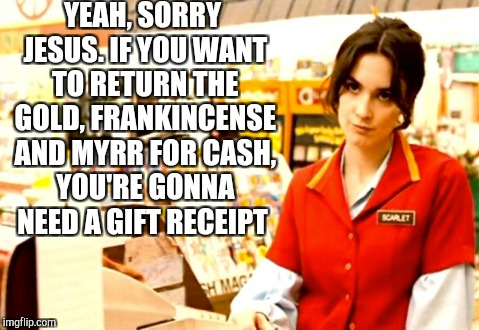 The day after Christmas be like  | YEAH, SORRY JESUS. IF YOU WANT TO RETURN THE GOLD, FRANKINCENSE AND MYRR FOR CASH, YOU'RE GONNA NEED A GIFT RECEIPT | image tagged in jbmemegeek,christmas,christmas memes,memes | made w/ Imgflip meme maker