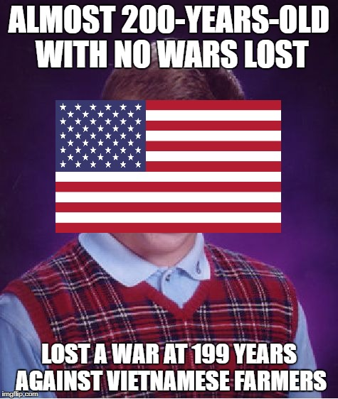 Bad Luck America | ALMOST 200-YEARS-OLD WITH NO WARS LOST LOST A WAR AT 199 YEARS AGAINST VIETNAMESE FARMERS | image tagged in memes,bad luck brian,vietnam,america | made w/ Imgflip meme maker