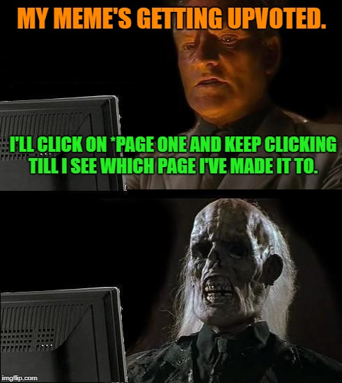 Ill Just Wait Here Meme | MY MEME'S GETTING UPVOTED. I'LL CLICK ON *PAGE ONE AND KEEP CLICKING TILL I SEE WHICH PAGE I'VE MADE IT TO. | image tagged in memes,ill just wait here,funny,imgflip,first world problems,bad luck | made w/ Imgflip meme maker