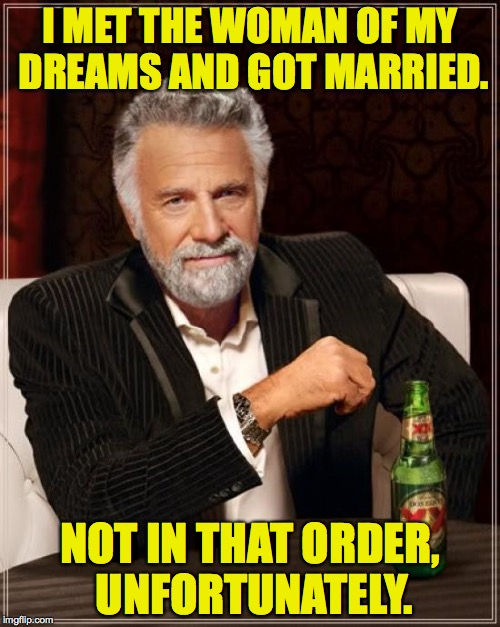 The Most Interesting Man In The World |  I MET THE WOMAN OF MY DREAMS AND GOT MARRIED. NOT IN THAT ORDER, UNFORTUNATELY. | image tagged in memes,the most interesting man in the world,marriage | made w/ Imgflip meme maker