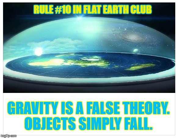 Gravity is a false theory. Objects simply fall.  | RULE #10 IN FLAT EARTH CLUB GRAVITY IS A FALSE THEORY. OBJECTS SIMPLY FALL. | image tagged in flat earth,flat earth club,gravity,false theory,fall,rule 10 | made w/ Imgflip meme maker