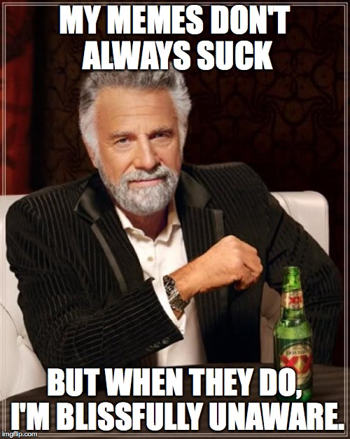 The Most Interesting Man In The World Meme | MY MEMES DON'T ALWAYS SUCK BUT WHEN THEY DO, I'M BLISSFULLY UNAWARE. | image tagged in memes,the most interesting man in the world | made w/ Imgflip meme maker