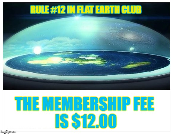 The membership fee is $12.00 | RULE #12 IN FLAT EARTH CLUB THE MEMBERSHIP FEE IS $12.00 | image tagged in flat earth,flat earth club,membership fee,12,rule 12 | made w/ Imgflip meme maker