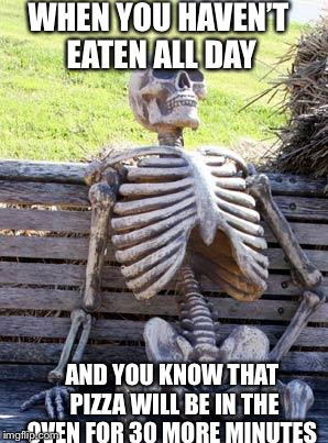 Waiting Skeleton Meme | WHEN YOU HAVEN'T EATEN ALL DAY AND YOU KNOW THAT PIZZA WILL BE IN THE OVEN FOR 30 MORE MINUTES | image tagged in memes,waiting skeleton | made w/ Imgflip meme maker
