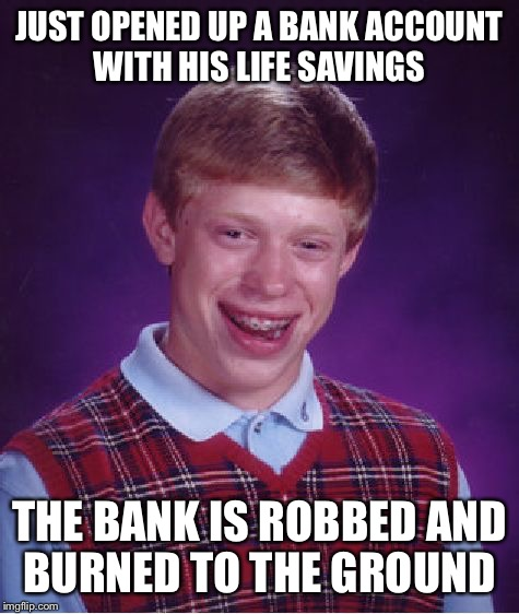 Bad Luck Brian Meme | JUST OPENED UP A BANK ACCOUNT WITH HIS LIFE SAVINGS THE BANK IS ROBBED AND BURNED TO THE GROUND | image tagged in memes,bad luck brian | made w/ Imgflip meme maker