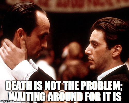 godfather fredo michael kiss of death | DEATH IS NOT THE PROBLEM; WAITING AROUND FOR IT IS | image tagged in godfather fredo michael kiss of death | made w/ Imgflip meme maker