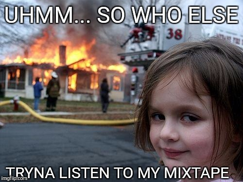 Disaster Girl Meme | UHMM... SO WHO ELSE TRYNA LISTEN TO MY MIXTAPE | image tagged in memes,disaster girl | made w/ Imgflip meme maker