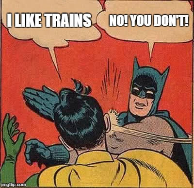 Batman Slapping Robin Meme | I LIKE TRAINS NO! YOU DON'T! | image tagged in memes,batman slapping robin | made w/ Imgflip meme maker