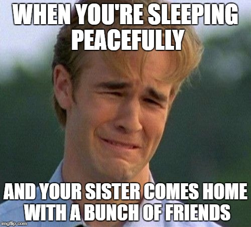 1990s First World Problems Meme | WHEN YOU'RE SLEEPING PEACEFULLY AND YOUR SISTER COMES HOME WITH A BUNCH OF FRIENDS | image tagged in memes,1990s first world problems,funny,sister,friends | made w/ Imgflip meme maker
