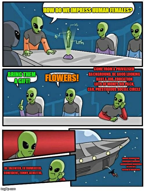 Alien Meeting Suggestion Meme | HOW DO WE IMPRESS HUMAN FEMALES? BRING THEM A GIFT! FLOWERS! COME FROM A PRIVILEGED BACKGROUND, BE GOOD LOOKING HAVE A JOB, EDUCATION LOTS O | image tagged in memes,alien meeting suggestion,women,impressive | made w/ Imgflip meme maker