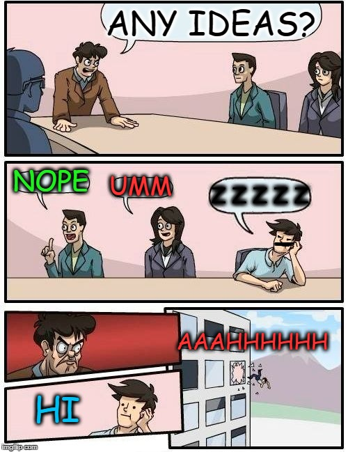 Boardroom Meeting Suggestion Meme | ANY IDEAS? NOPE UMM Z Z Z Z Z HI AAAHHHHHH | image tagged in memes,boardroom meeting suggestion | made w/ Imgflip meme maker