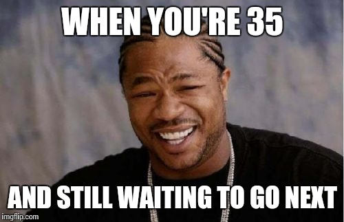 Yo Dawg Heard You Meme | WHEN YOU'RE 35 AND STILL WAITING TO GO NEXT | image tagged in memes,yo dawg heard you | made w/ Imgflip meme maker