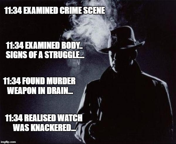 11:34 EXAMINED CRIME SCENE 11:34 EXAMINED BODY.. SIGNS OF A STRUGGLE... 11:34 FOUND MURDER WEAPON IN DRAIN... 11:34 REALISED WATCH WAS KNACK | image tagged in detective | made w/ Imgflip meme maker