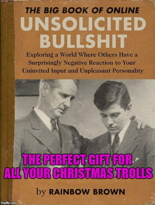 We all know someone who could benefit from reading this! | THE PERFECT GIFT FOR ALL YOUR CHRISTMAS TROLLS | image tagged in unsolicited bull,memes,funny books,funny,trolls,christmas | made w/ Imgflip meme maker