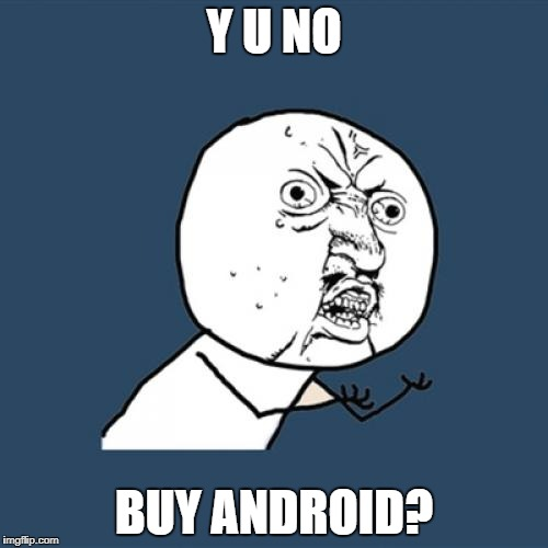 Y U No Meme | Y U NO BUY ANDROID? | image tagged in memes,y u no | made w/ Imgflip meme maker