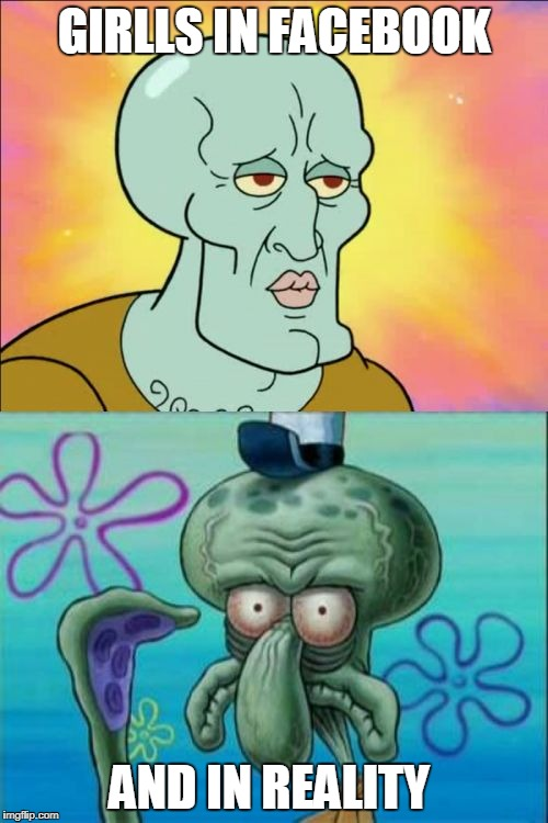 Squidward Meme | GIRLLS IN FACEBOOK AND IN REALITY | image tagged in memes,squidward | made w/ Imgflip meme maker