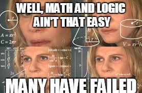 WELL, MATH AND LOGIC AIN'T THAT EASY MANY HAVE FAILED | made w/ Imgflip meme maker