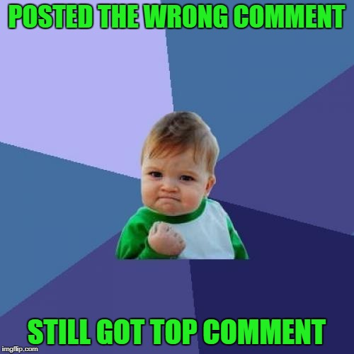 Success Kid Meme | POSTED THE WRONG COMMENT STILL GOT TOP COMMENT | image tagged in memes,success kid | made w/ Imgflip meme maker