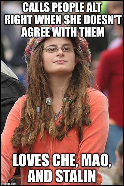 College Liberal Meme | CALLS PEOPLE ALT RIGHT WHEN SHE DOESN'T AGREE WITH THEM LOVES CHE, MAO, AND STALIN | image tagged in memes,college liberal | made w/ Imgflip meme maker