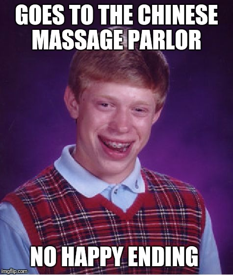 No such luck  | GOES TO THE CHINESE MASSAGE PARLOR NO HAPPY ENDING | image tagged in memes,bad luck brian,happy ending,massage,no love | made w/ Imgflip meme maker
