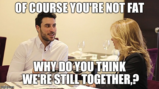 Couple in restaurant  | OF COURSE YOU'RE NOT FAT WHY DO YOU THINK WE'RE STILL TOGETHER,? | image tagged in couple in restaurant | made w/ Imgflip meme maker