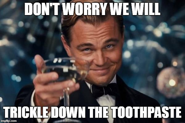 Leonardo Dicaprio Cheers Meme | DON'T WORRY WE WILL TRICKLE DOWN THE TOOTHPASTE | image tagged in memes,leonardo dicaprio cheers | made w/ Imgflip meme maker