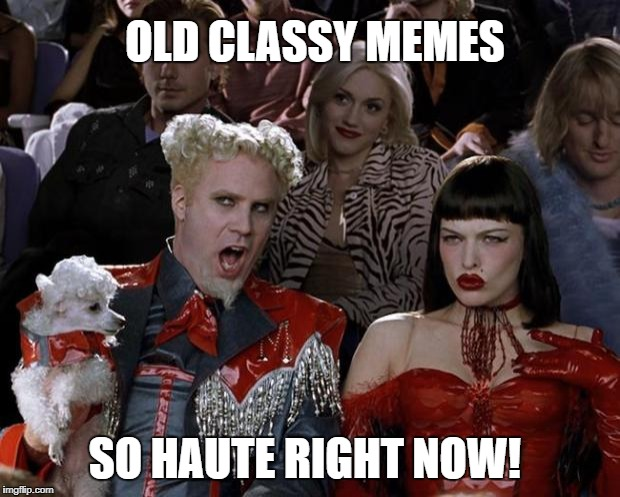 Mugatu So Hot Right Now Meme | OLD CLASSY MEMES SO HAUTE RIGHT NOW! | image tagged in memes,mugatu so hot right now | made w/ Imgflip meme maker