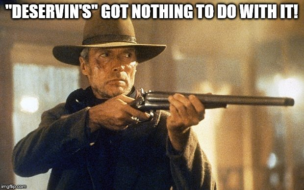 """DESERVIN'S"" GOT NOTHING TO DO WITH IT! 