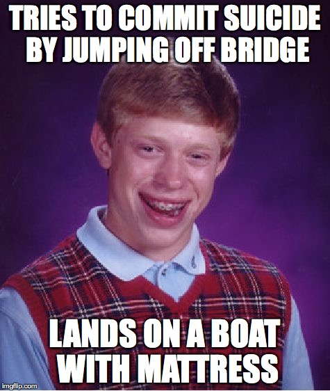 Bad Luck Brian Meme | TRIES TO COMMIT SUICIDE BY JUMPING OFF BRIDGE LANDS ON A BOAT WITH MATTRESS | image tagged in memes,bad luck brian | made w/ Imgflip meme maker