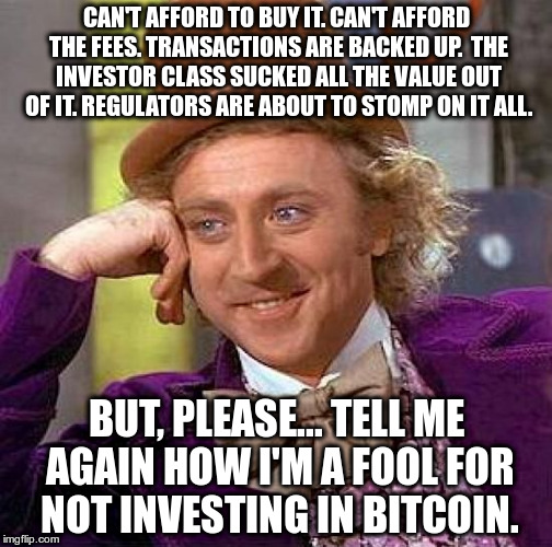 Bitcoin Advice | CAN'T AFFORD TO BUY IT. CAN'T AFFORD THE FEES. TRANSACTIONS ARE BACKED UP.  THE INVESTOR CLASS SUCKED ALL THE VALUE OUT OF IT. REGULATORS AR | image tagged in bitcoin,cryptocurrency | made w/ Imgflip meme maker